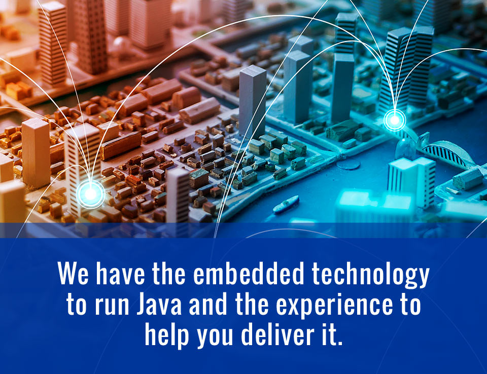We have the embedded technology to run Java and the experience to help you deliver it.